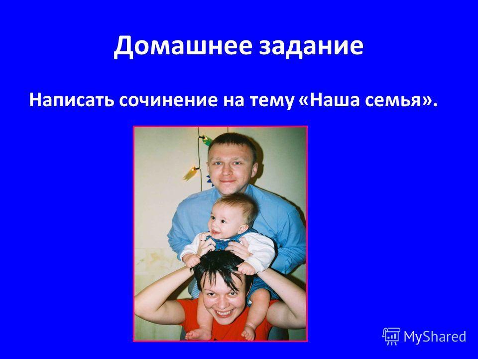 Домашнее задание Написать сочинение на тему «Наша семья».
