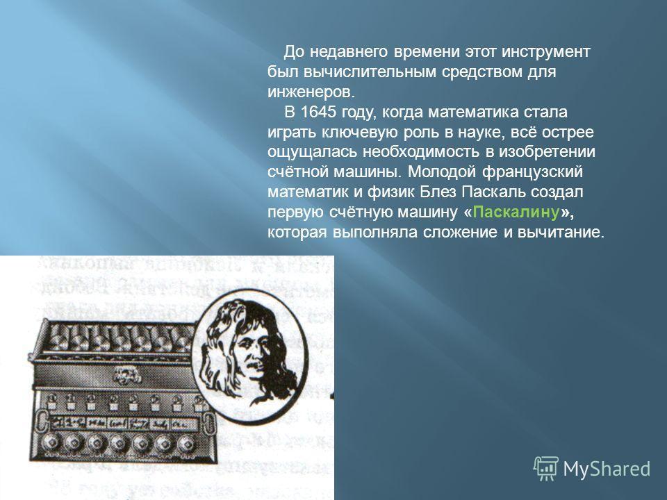 До недавнего времени этот инструмент был вычислительным средством для инженеров. В 1645 году, когда математика стала играть ключевую роль в науке, всё острее ощущалась необходимость в изобретении счётной машины. Молодой французский математик и физик