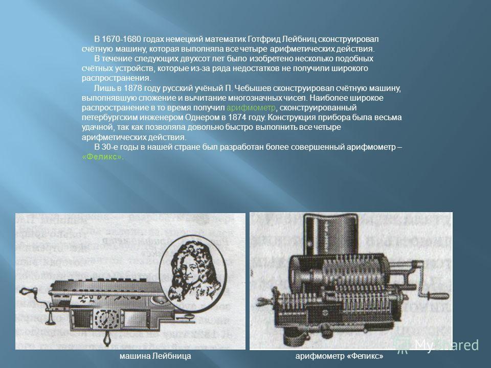 В 1670-1680 годах немецкий математик Готфрид Лейбниц сконструировал счётную машину, которая выполняла все четыре арифметических действия. В течение следующих двухсот лет было изобретено несколько подобных счётных устройств, которые из-за ряда недоста
