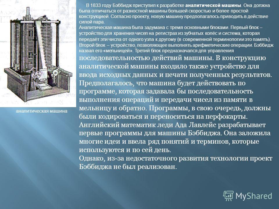 аналитическая машина В 1833 году Бэббидж приступил к разработке аналитической машины. Она должна была отличаться от разностной машины большей скоростью и более простой конструкцией. Согласно проекту, новую машину предполагалось приводить в действие с