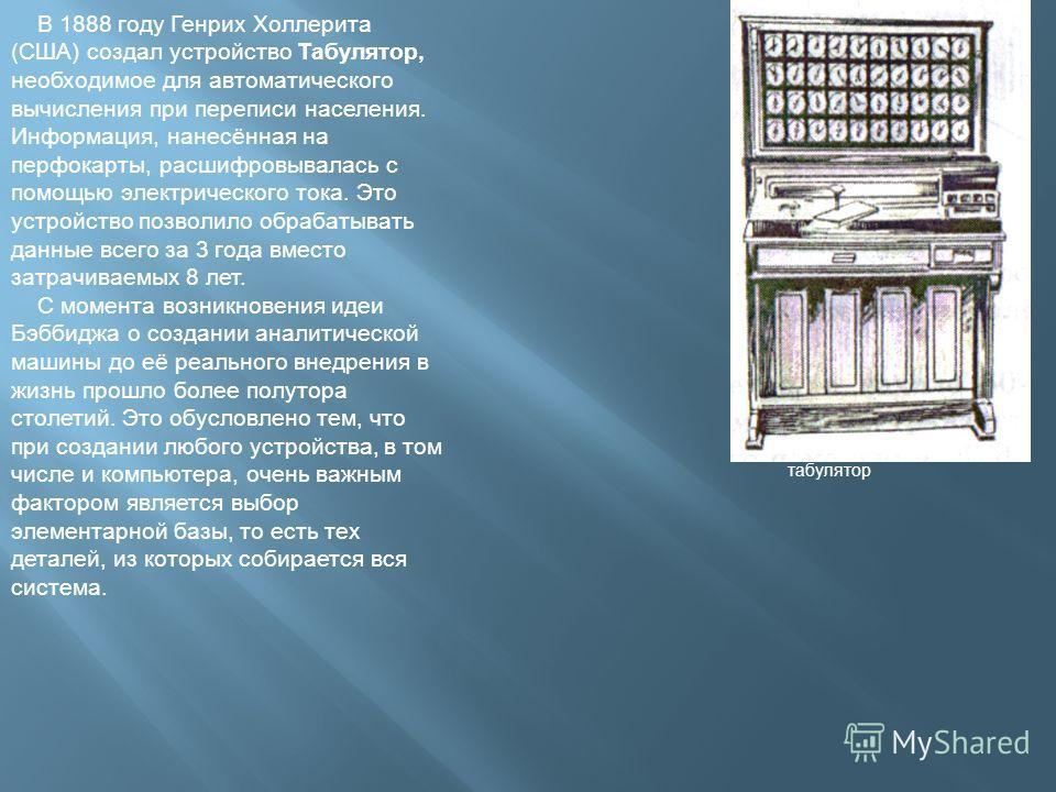 В 1888 году Генрих Холлерита (США) создал устройство Табулятор, необходимое для автоматического вычисления при переписи населения. Информация, нанесённая на перфокарты, расшифровывалась с помощью электрического тока. Это устройство позволило обрабаты