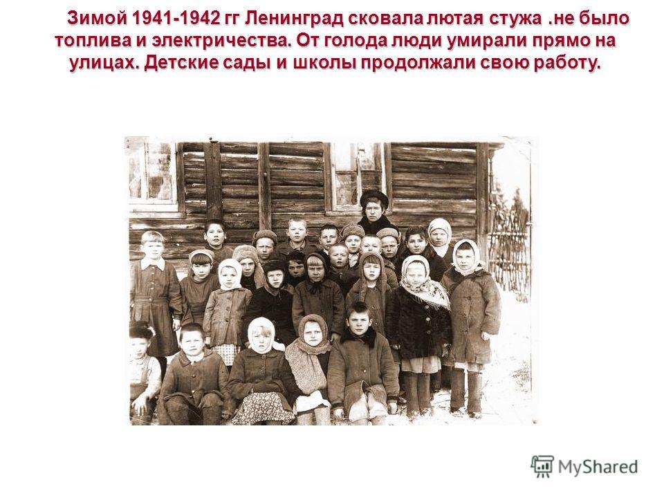 Зимой 1941-1942 гг Ленинград сковала лютая стужа.не было топлива и электричества. От голода люди умирали прямо на улицах. Детские сады и школы продолжали свою работу.