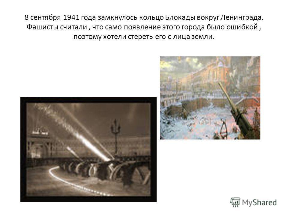8 сентября 1941 года замкнулось кольцо Блокады вокруг Ленинграда. Фашисты считали, что само появление этого города было ошибкой, поэтому хотели стереть его с лица земли.