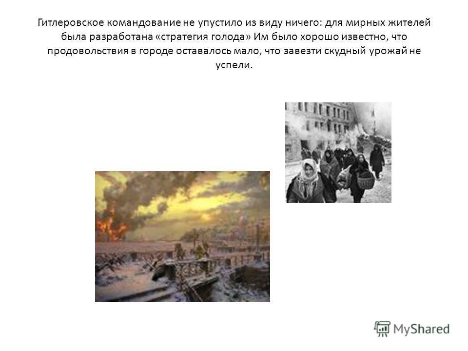 Гитлеровское командование не упустило из виду ничего: для мирных жителей была разработана «стратегия голода» Им было хорошо известно, что продовольствия в городе оставалось мало, что завезти скудный урожай не успели.