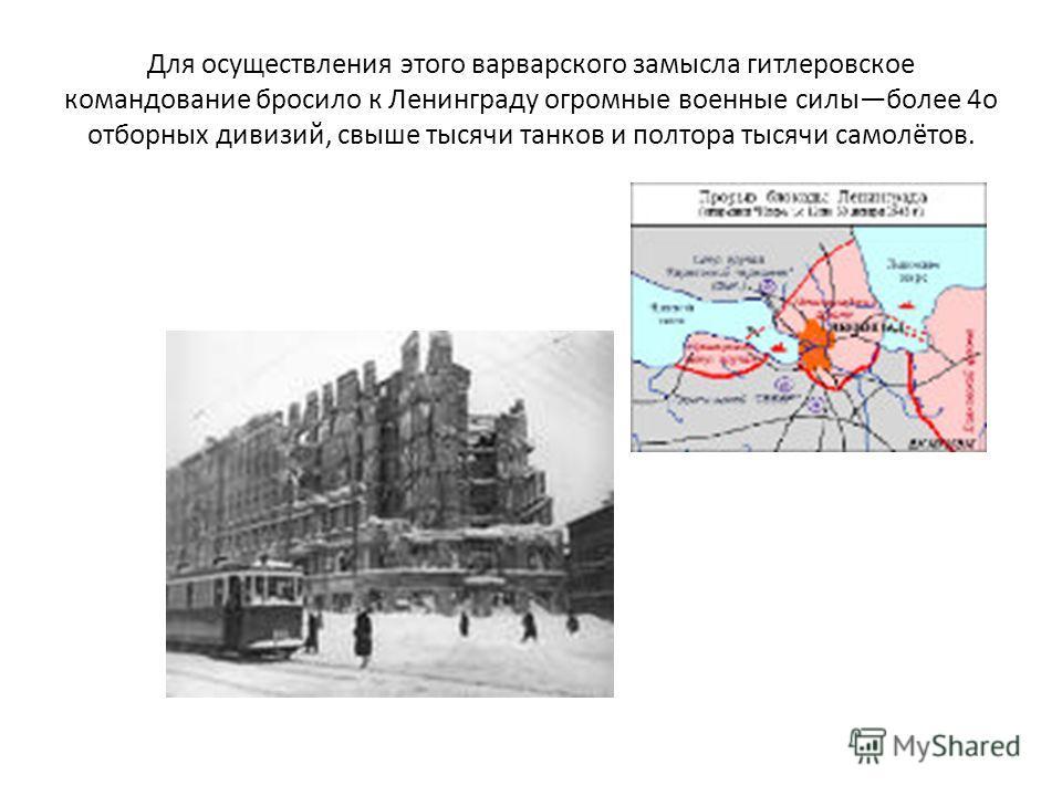 Для осуществления этого варварского замысла гитлеровское командование бросило к Ленинграду огромные военные силыболее 4о отборных дивизий, свыше тысячи танков и полтора тысячи самолётов.