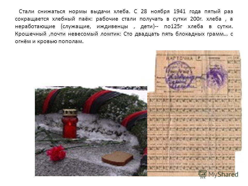 Стали снижаться нормы выдачи хлеба. С 28 ноября 1941 года пятый раз сокращается хлебный паёк: рабочие стали получать в сутки 200г. хлеба, а неработающие (служащие, иждивенцы, дети)-- по125г хлеба в сутки. Крошечный,почти невесомый ломтик: Сто двадцат