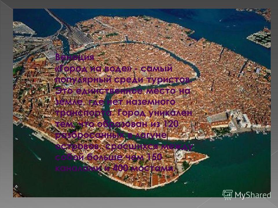 Венеция «Город на воде» - самый популярный среди туристов. Это единственное место на земле, где нет наземного транспорта. Город уникален тем, что образован из 120 разбросанных в лагуне островов, сросшихся между собой больше чем 150 каналами и 400 мос
