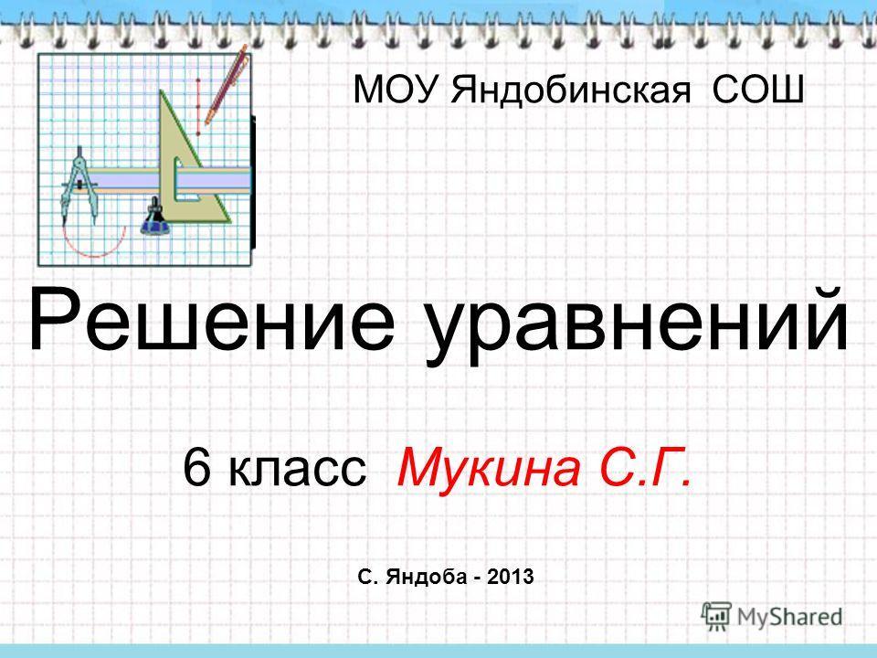 МОУ Яндобинская СОШ Решение уравнений 6 класс Мукина С.Г. С. Яндоба - 2013