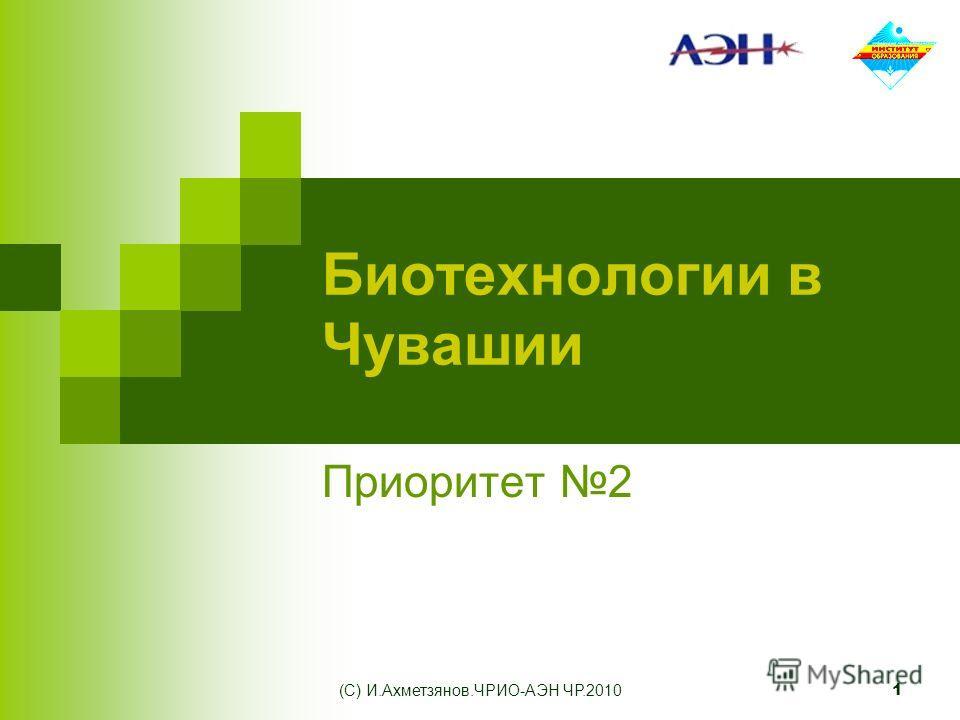 (С) И.Ахметзянов.ЧРИО-АЭН ЧР.2010 1 Биотехнологии в Чувашии Приоритет 2