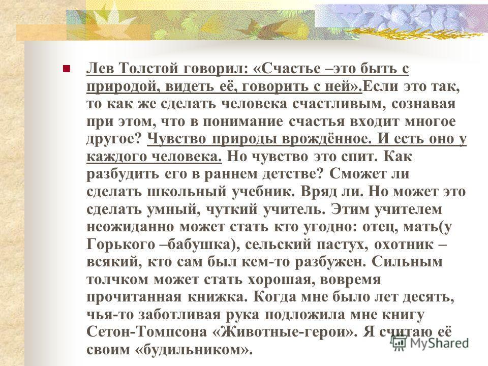 Лев Толстой говорил: «Счастье –это быть с природой, видеть её, говорить с ней».Если это так, то как же сделать человека счастливым, сознавая при этом, что в понимание счастья входит многое другое? Чувство природы врождённое. И есть оно у каждого чело