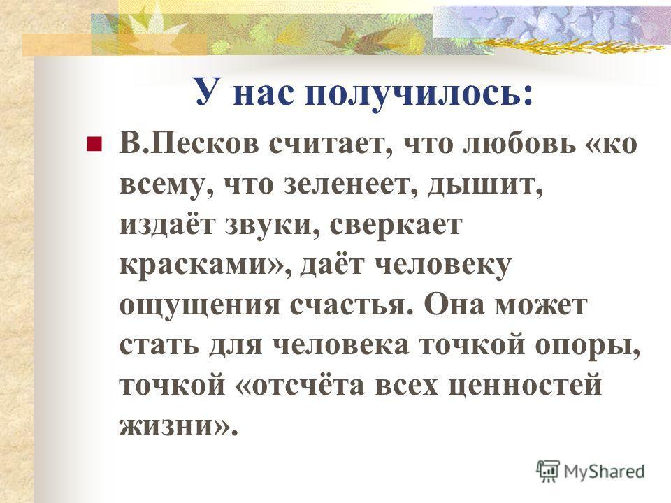 У нас получилось: В.Песков считает, что любовь «ко всему, что зеленеет, дышит, издаёт звуки, сверкает красками», даёт человеку ощущения счастья. Она может стать для человека точкой опоры, точкой «отсчёта всех ценностей жизни».