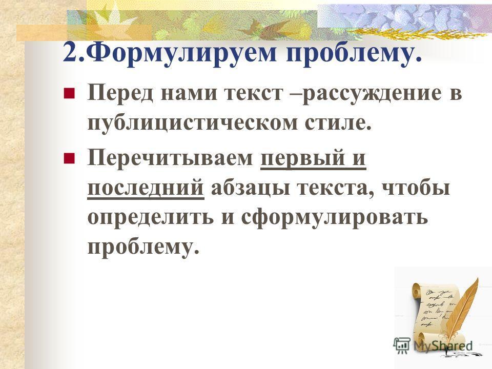 2.Формулируем проблему. Перед нами текст –рассуждение в публицистическом стиле. Перечитываем первый и последний абзацы текста, чтобы определить и сформулировать проблему.