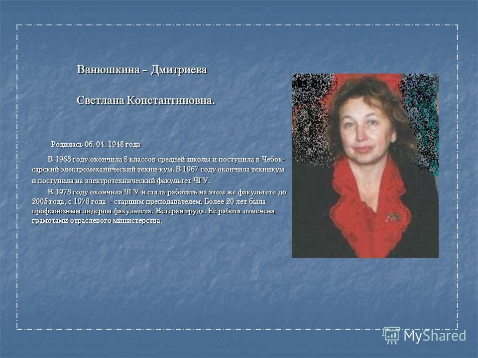 Ванюшкина – Дмитриева Ванюшкина – Дмитриева Светлана Константиновна. Светлана Константиновна. Родилась 06. 04. 1948 года Родилась 06. 04. 1948 года В 1963 году окончила 8 классов средней школы и поступила в Чебок - сарский электромеханический техни -