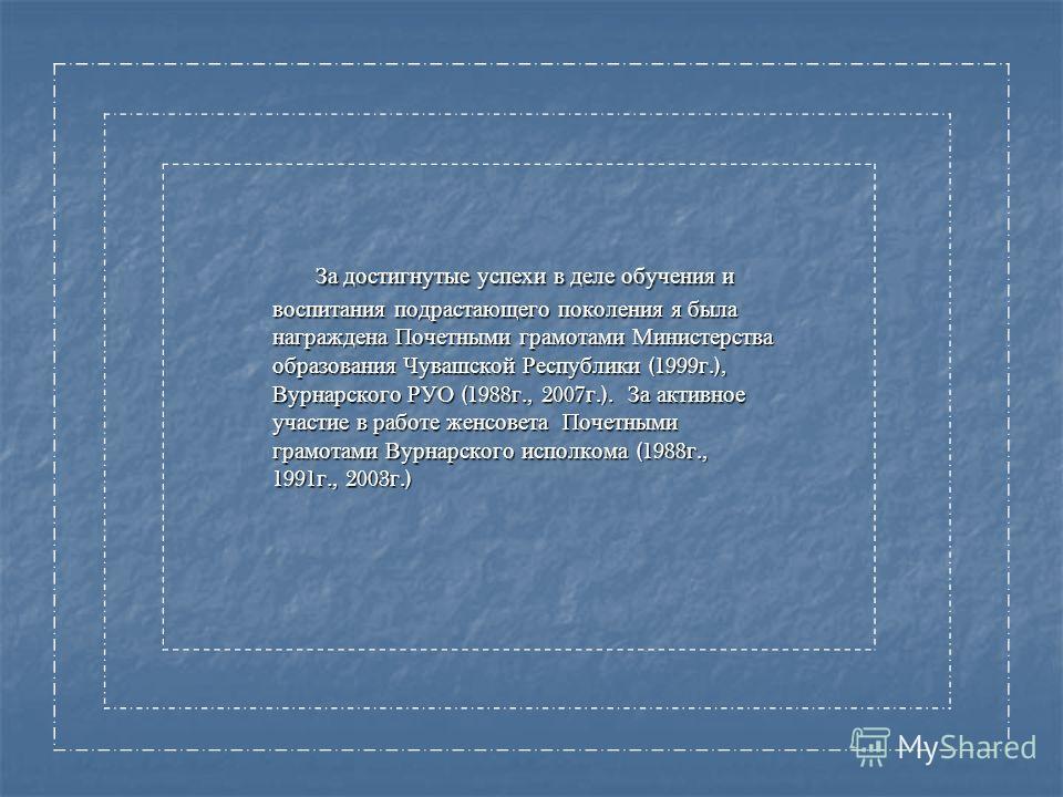 За достигнутые успехи в деле обучения и воспитания подрастающего поколения я была награждена Почетными грамотами Министерства образования Чувашской Республики (1999 г.), Вурнарского РУО (1988 г., 2007 г.). За активное участие в работе женсовета Почет