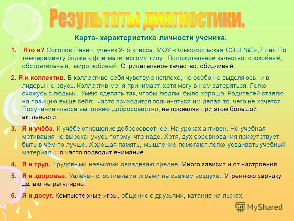 Карта- характеристика личности ученика. 1. Кто я? Соколов Павел, ученик 2- б класса, МОУ «Комсомольская СОШ 2»,7 лет. По темпераменту ближе к флегматическому типу. Положительное качество: спокойный, обстоятельный, миролюбивый. Отрицательное качество: