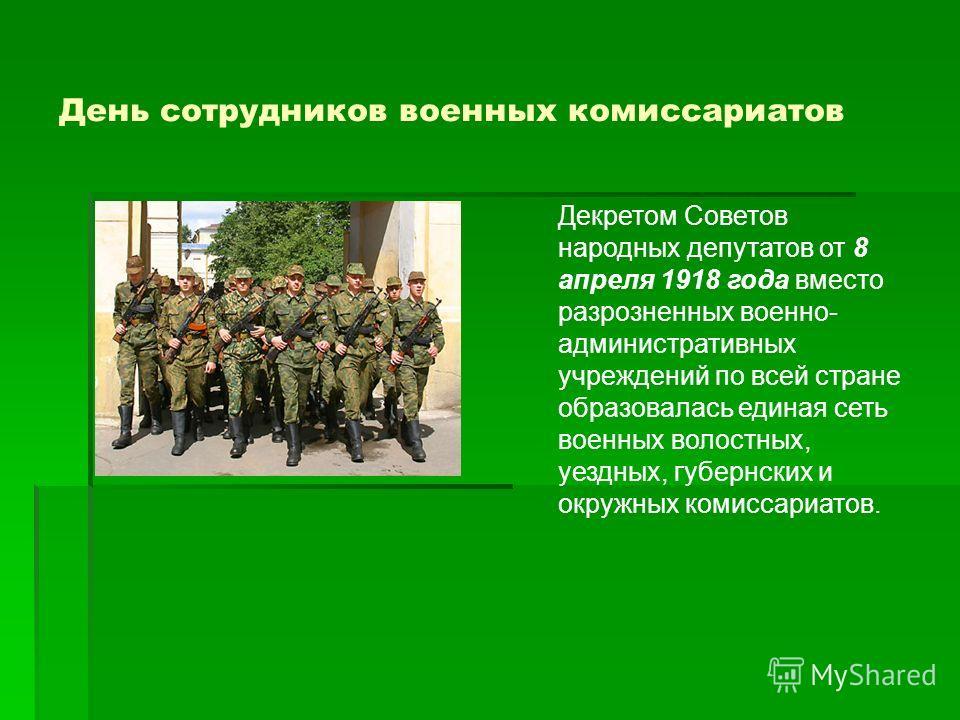 Декретом Советов народных депутатов от 8 апреля 1918 года вместо разрозненных военно- административных учреждений по всей стране образовалась единая сеть военных волостных, уездных, губернских и окружных комиссариатов.