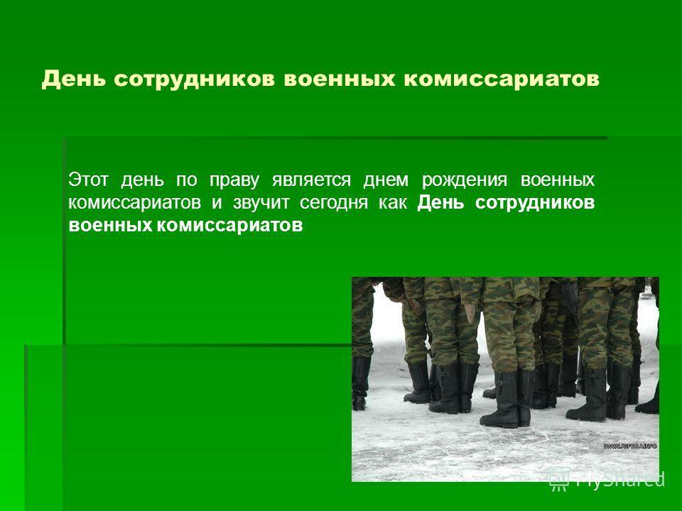 День сотрудников военных комиссариатов Этот день по праву является днем рождения военных комиссариатов и звучит сегодня как День сотрудников военных комиссариатов