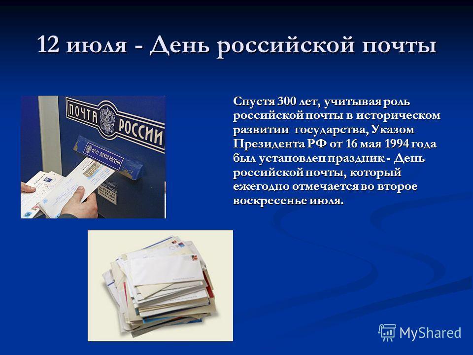 Спустя 300 лет, учитывая роль российской почты в историческом развитии государства, Указом Президента РФ от 16 мая 1994 года был установлен праздник - День российской почты, который ежегодно отмечается во второе воскресенье июля. 12 июля - День росси
