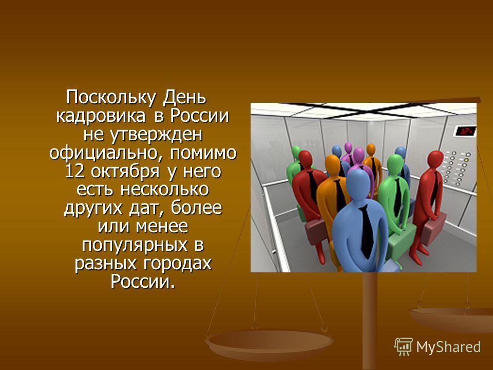 Поскольку День кадровика в России не утвержден официально, помимо 12 октября у него есть несколько других дат, более или менее популярных в разных городах России. Поскольку День кадровика в России не утвержден официально, помимо 12 октября у него ест