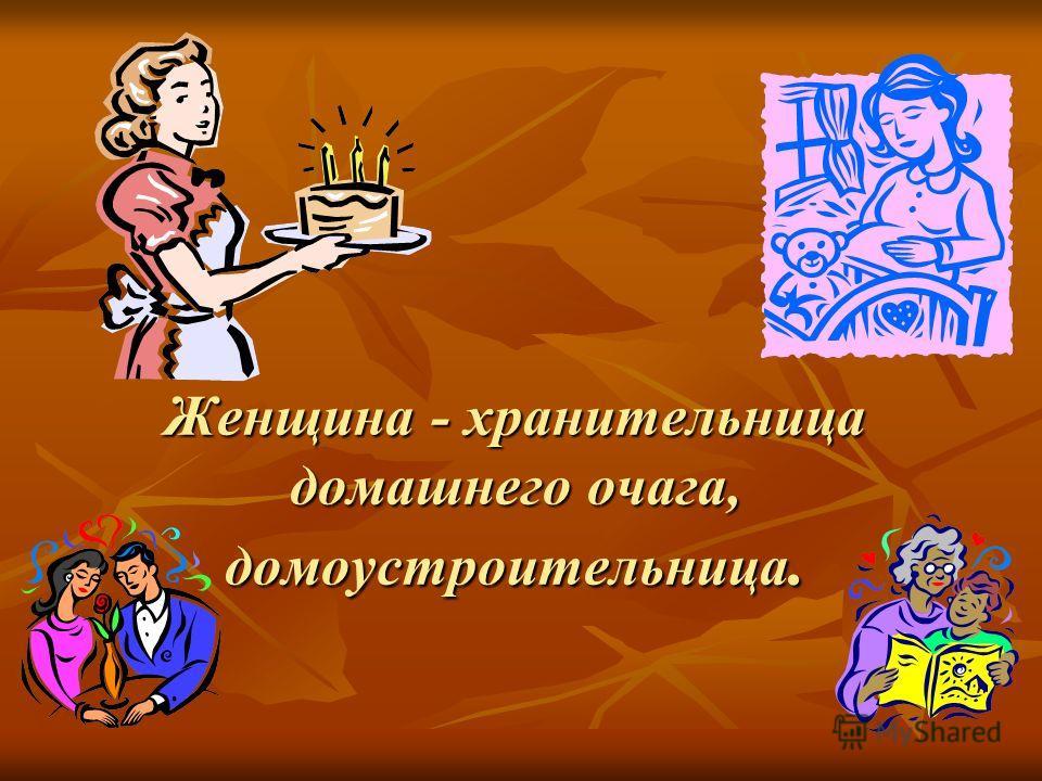 Женщина - хранительница домашнего очага, домоустроительница. Женщина - хранительница домашнего очага, домоустроительница.