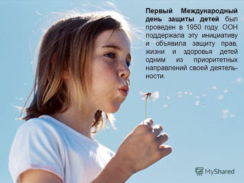 Первый Международный день защиты детей был проведен в 1950 году. ООН поддержала эту инициативу и объявила защиту прав, жизни и здоровья детей одним из приоритетных направлений своей деятель- ности.