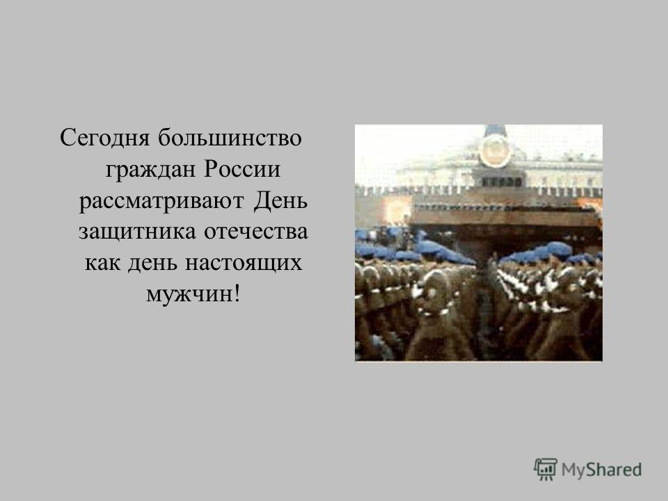 Сегодня большинство граждан России рассматривают День защитника отечества как день настоящих мужчин!