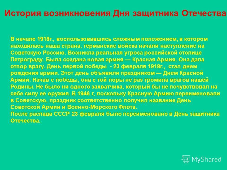 История возникновения Дня защитника Отечества В начале 1918г., воспользовавшись сложным положением, в котором находилась наша страна, германские войска начали наступление на Советскую Россию. Возникла реальная угроза российской столице Петрограду. Бы