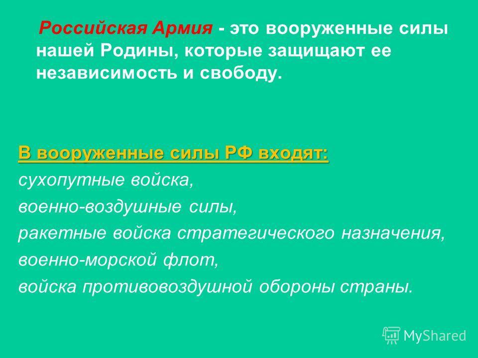 Российская Армия - это вооруженные силы нашей Родины, которые защищают ее независимость и свободу. В вооруженные силы РФ входят: сухопутные войска, военно-воздушные силы, ракетные войска стратегического назначения, военно-морской флот, войска противо