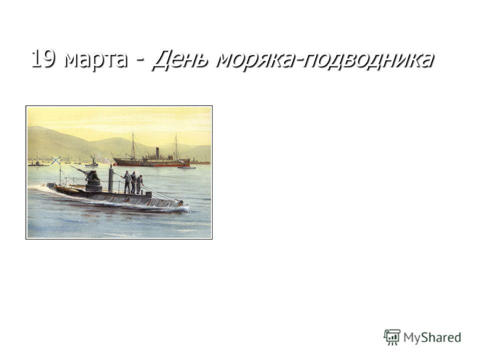 19 марта - День моряка-подводника 19 марта в России отмечается День моряка-подводника. В 1906 г. по указу императора Николая II в классификацию судов военного флота был включен новый разряд кораблей - подводные лодки. Этим же указом в состав Российск