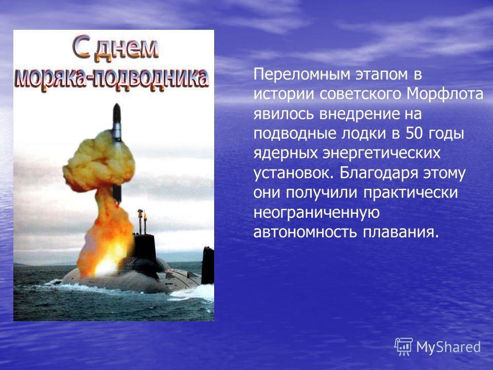 Переломным этапом в истории советского Морфлота явилось внедрение на подводные лодки в 50 годы ядерных энергетических установок. Благодаря этому они получили практически неограниченную автономность плавания.