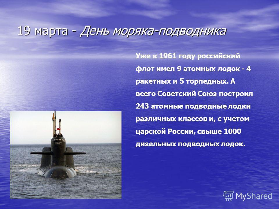 19 марта - День моряка-подводника Уже к 1961 году российский флот имел 9 атомных лодок - 4 ракетных и 5 торпедных. А всего Советский Союз построил 243 атомные подводные лодки различных классов и, с учетом царской России, свыше 1000 дизельных подводны