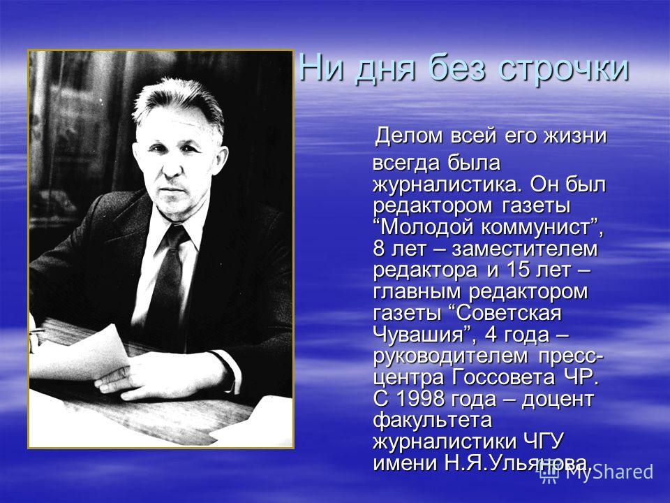 Ни дня без строчки Ни дня без строчки Делом всей его жизни Делом всей его жизни всегда была журналистика. Он был редактором газетыМолодой коммунист, 8 лет – заместителем редактора и 15 лет – главным редактором газеты Советская Чувашия, 4 года – руков