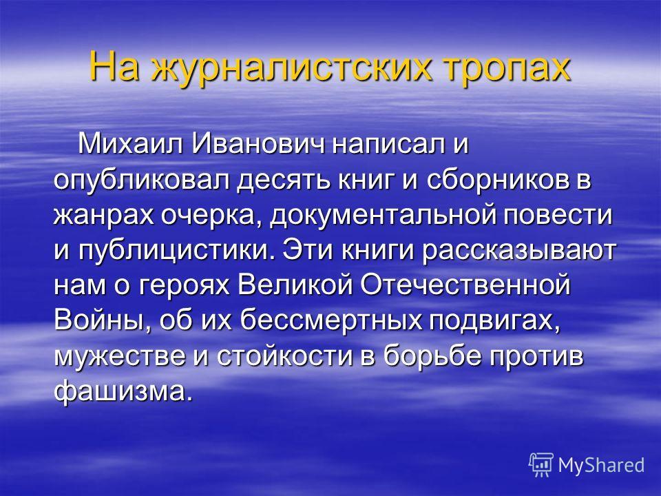 На журналистских тропах Михаил Иванович написал и опубликовал десять книг и сборников в жанрах очерка, документальной повести и публицистики. Эти книги рассказывают нам о героях Великой Отечественной Войны, об их бессмертных подвигах, мужестве и стой