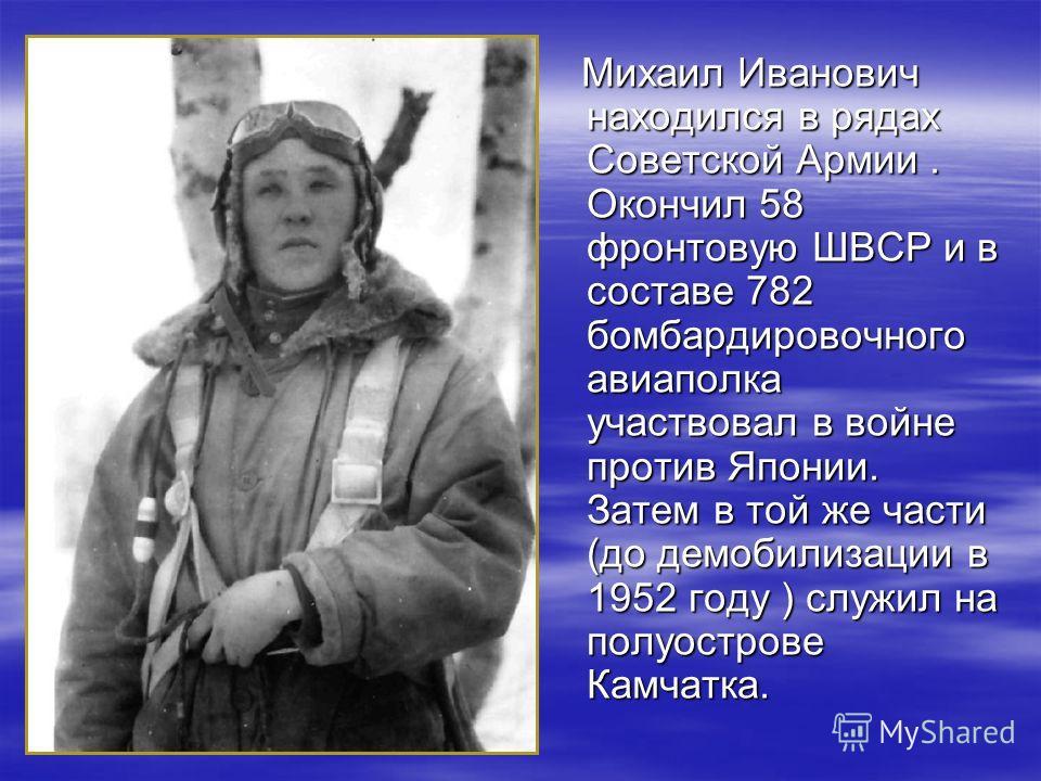 Михаил Иванович находился в рядах Советской Армии. Окончил 58 фронтовую ШВСР и в составе 782 бомбардировочного авиаполка участвовал в войне против Японии. Затем в той же части (до демобилизации в 1952 году ) служил на полуострове Камчатка. Михаил Ива