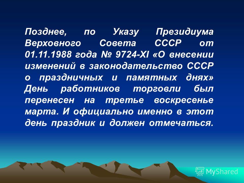 Позднее, по Указу Президиума Верховного Совета СССР от 01.11.1988 года 9724-XI «О внесении изменений в законодательство СССР о праздничных и памятных днях» День работников торговли был перенесен на третье воскресенье марта. И официально именно в этот