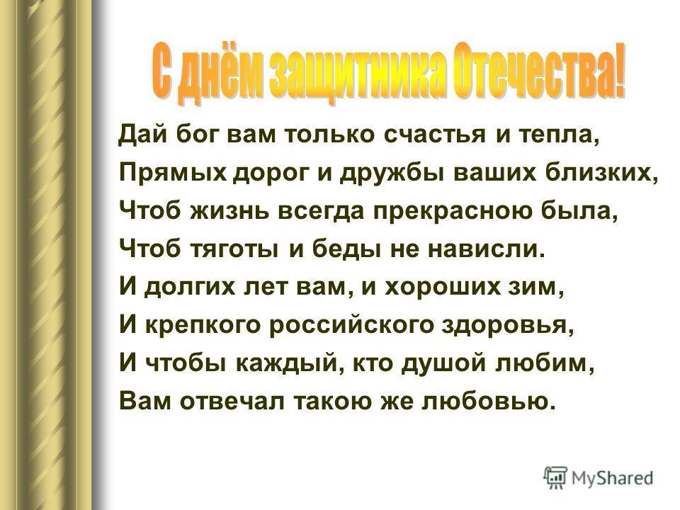 Дай бог вам только счастья и тепла, Прямых дорог и дружбы ваших близких, Чтоб жизнь всегда прекрасною была, Чтоб тяготы и беды не нависли. И долгих лет вам, и хороших зим, И крепкого российского здоровья, И чтобы каждый, кто душой любим, Вам отвечал