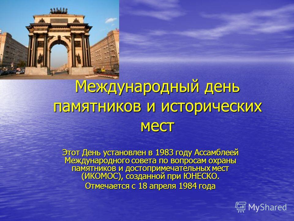 Международный день памятников и исторических мест Этот День установлен в 1983 году Ассамблеей Международного совета по вопросам охраны памятников и достопримечательных мест (ИКОМОС), созданной при ЮНЕСКО. Отмечается с 18 апреля 1984 года
