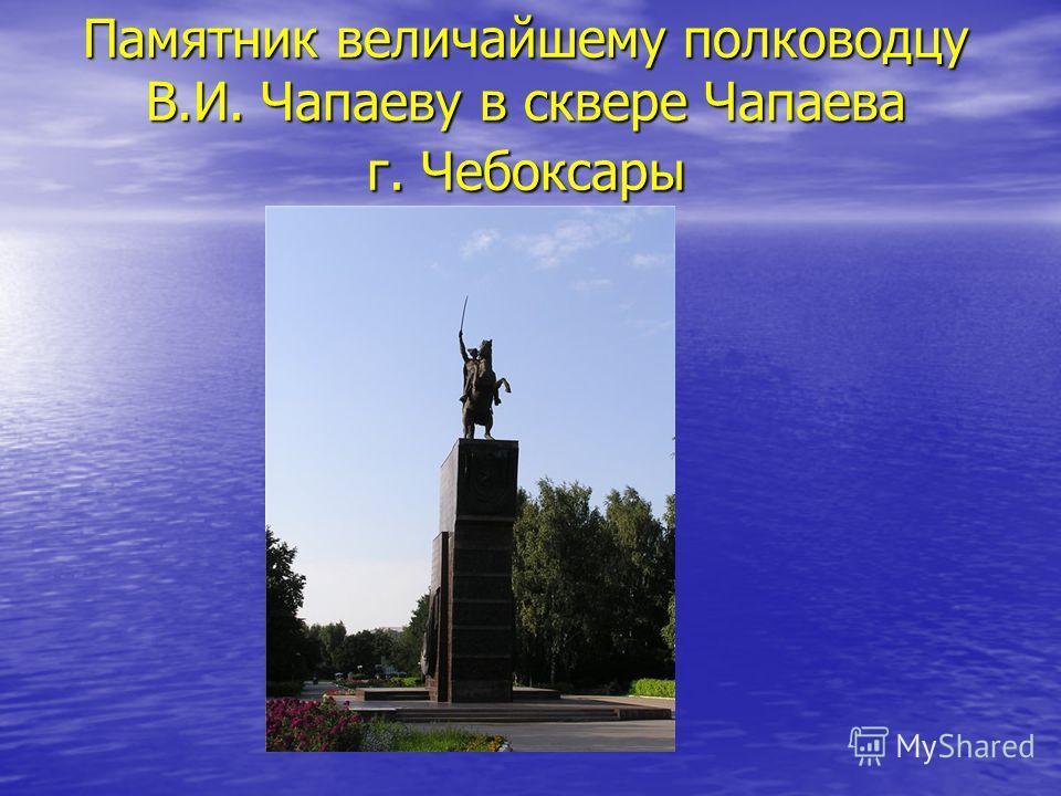 Памятник величайшему полководцу В.И. Чапаеву в сквере Чапаева г. Чебоксары
