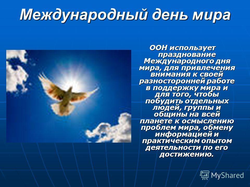 Международный день мира ООН использует празднование Международного дня мира, для привлечения внимания к своей разносторонней работе в поддержку мира и для того, чтобы побудить отдельных людей, группы и общины на всей планете к осмыслению проблем мира