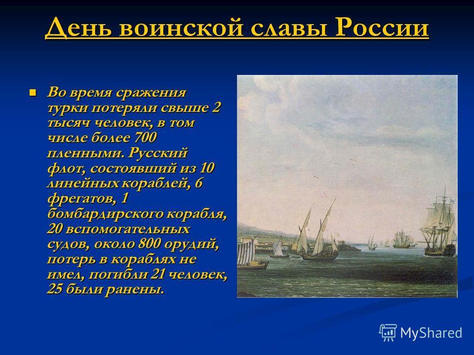 День воинской славы России Во время сражения турки потеряли свыше 2 тысяч человек, в том числе более 700 пленными. Русский флот, состоявший из 10 линейных кораблей, 6 фрегатов, 1 бомбардирского корабля, 20 вспомогательных судов, около 800 орудий, пот