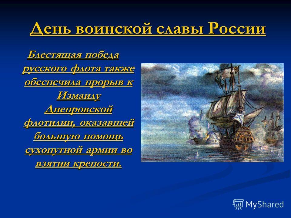 День воинской славы России Блестящая победа русского флота также обеспечила прорыв к Измаилу Днепровской флотилии, оказавшей большую помощь сухопутной армии во взятии крепости.