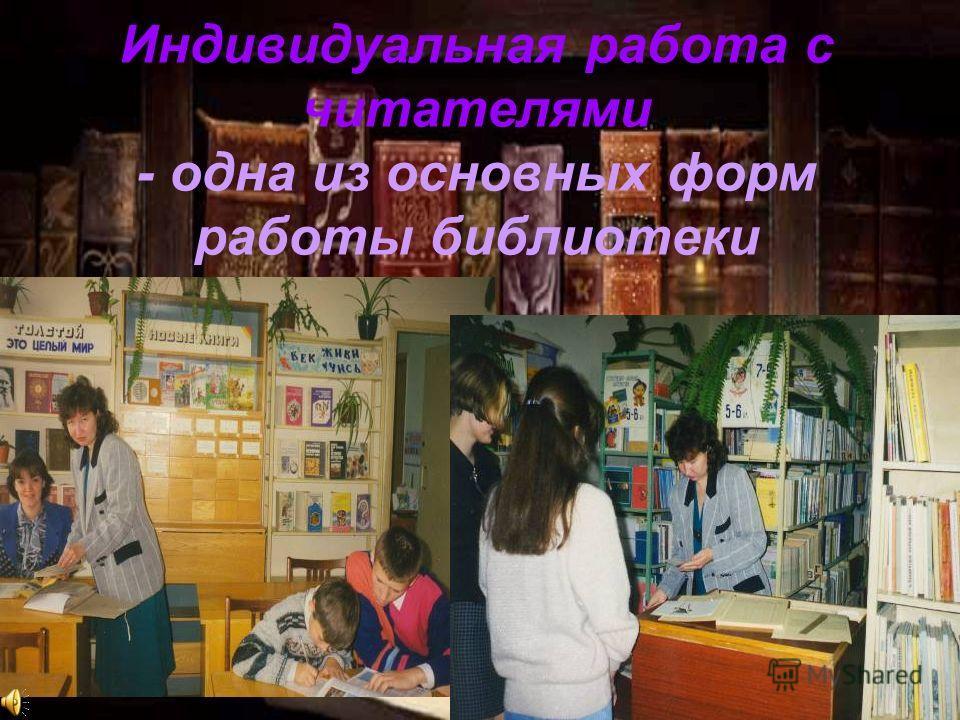 Индивидуальная работа с читателями - одна из основных форм работы библиотеки