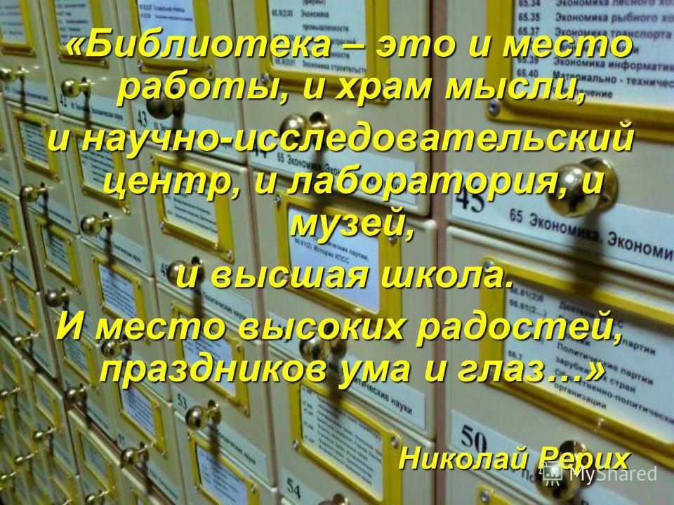 «Библиотека – это и место работы, и храм мысли, и научно-исследовательский центр, и лаборатория, и музей, и высшая школа. и высшая школа. И место высоких радостей, праздников ума и глаз…» Николай Рерих Николай Рерих