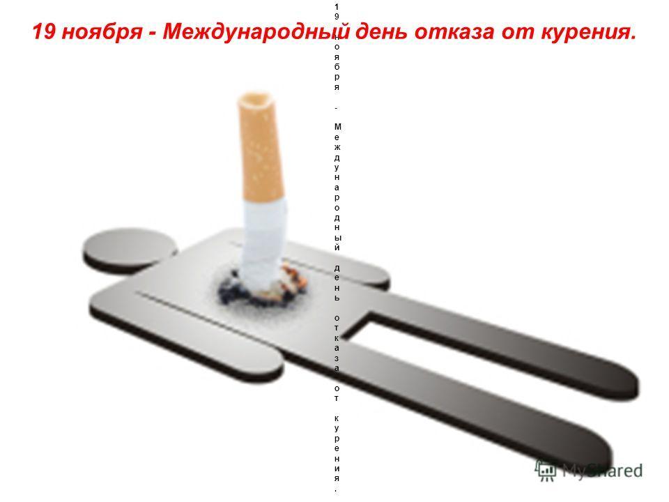 19 ноября - Международный день отказа от курения. 19 ноября - Международный день отказа от курения. 19 ноября - Международный день отказа от курения.