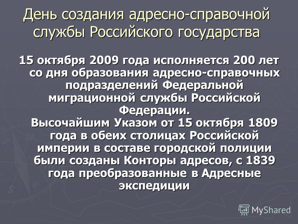 15 октября 2009 года исполняется 200 лет со дня образования адресно-справочных подразделений Федеральной миграционной службы Российской Федерации. Высочайшим Указом от 15 октября 1809 года в обеих столицах Российской империи в составе городской полиц