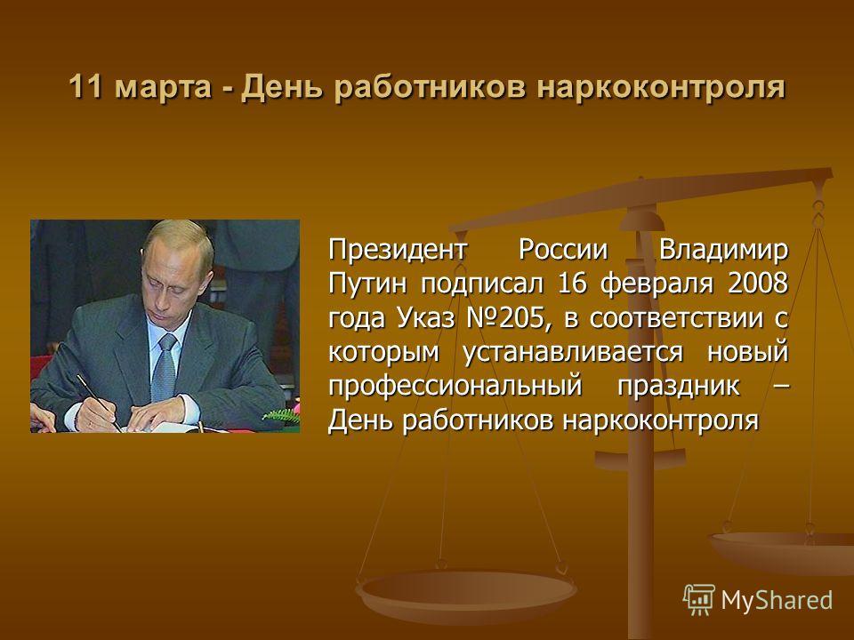 11 марта - День работников наркоконтроля Президент России Владимир Путин подписал 16 февраля 2008 года Указ 205, в соответствии с которым устанавливается новый профессиональный праздник – День работников наркоконтроля