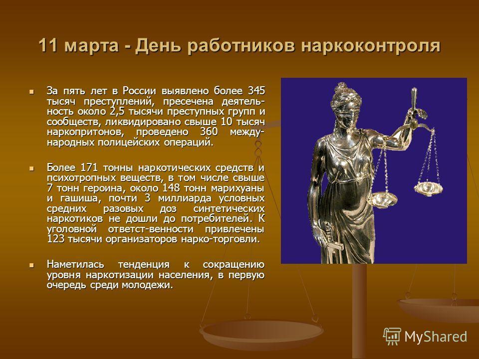 11 марта - День работников наркоконтроля За пять лет в России выявлено более 345 тысяч преступлений, пресечена деятель- ность около 2,5 тысячи преступных групп и сообществ, ликвидировано свыше 10 тысяч наркопритонов, проведено 360 между- народных пол