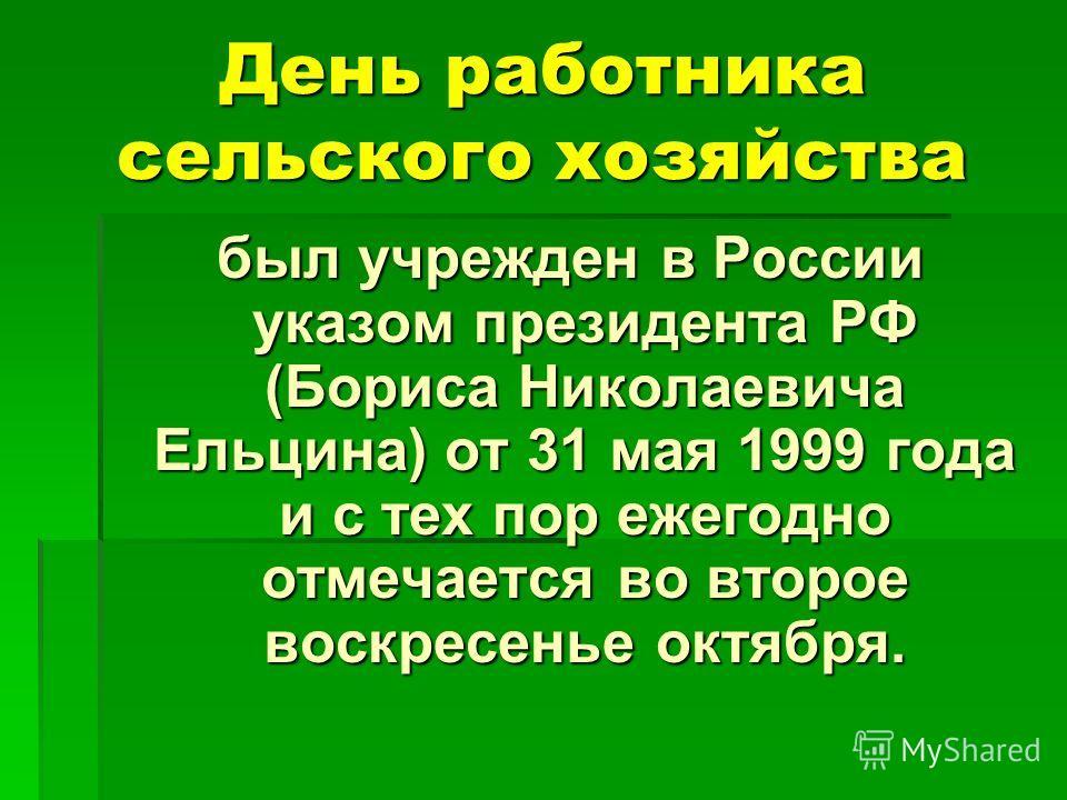 День работника сельского хозяйства был учрежден в России указом президента РФ (Бориса Николаевича Ельцина) от 31 мая 1999 года и с тех пор ежегодно отмечается во второе воскресенье октября. был учрежден в России указом президента РФ (Бориса Николаеви