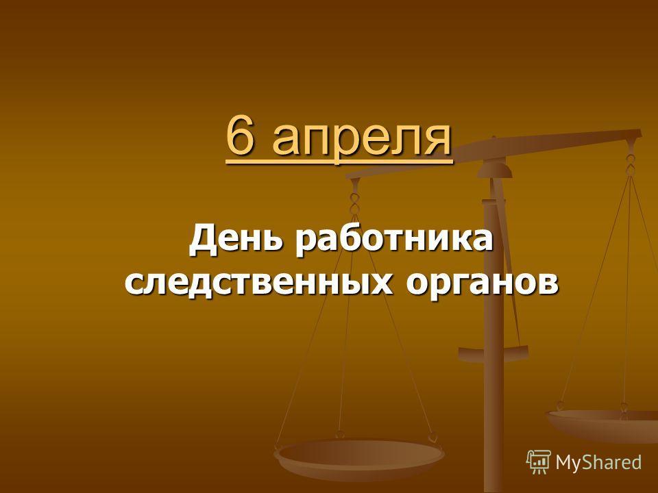 6 апреля 6 апреля День работника следственных органов