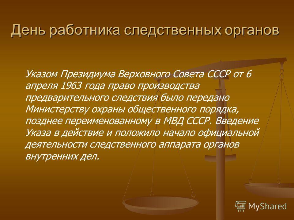 Указом Президиума Верховного Совета СССР от 6 апреля 1963 года право производства предварительного следствия было передано Министерству охраны общественного порядка, позднее переименованному в МВД СССР. Введение Указа в действие и положило начало офи